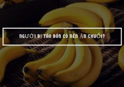 Thực hư ăn chuối khiến bệnh táo bón nặng hơn